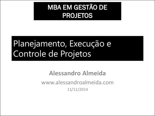 Planejamento, Execução e Controle de Projetos Alessandro Almeida www.alessandroalmeida.com 11/11/2014 MBA EM GESTÃO DE PRO...