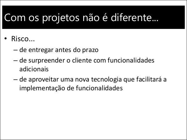 Com os projetos não é diferente... • Risco... – de entregar antes do prazo – de surpreender o cliente com funcionalidades ...