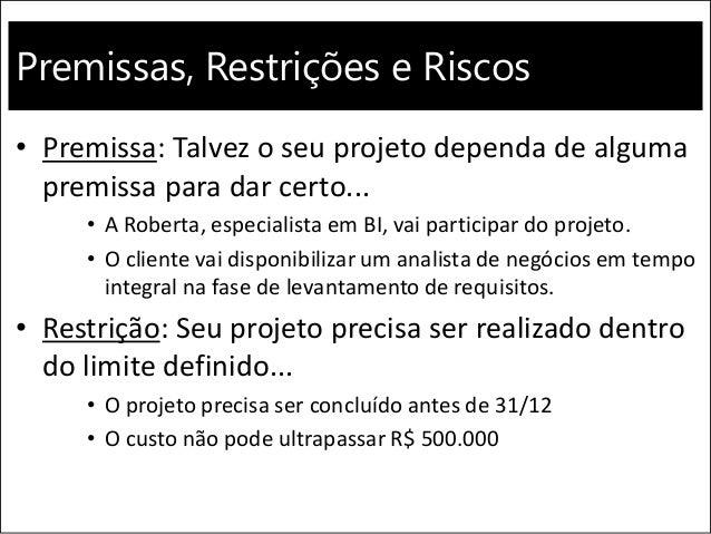 Premissas, Restrições e Riscos • Premissa: Talvez o seu projeto dependa de alguma premissa para dar certo... • A Roberta, ...
