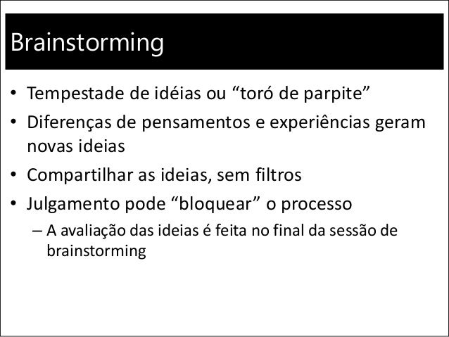 """Brainstorming • Tempestade de idéias ou """"toró de parpite"""" • Diferenças de pensamentos e experiências geram novas ideias • ..."""
