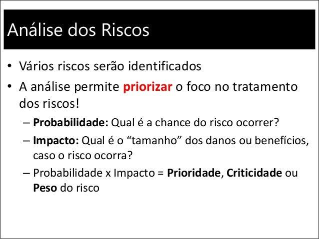 Análise dos Riscos • Vários riscos serão identificados • A análise permite priorizar o foco no tratamento dos riscos! – Pr...
