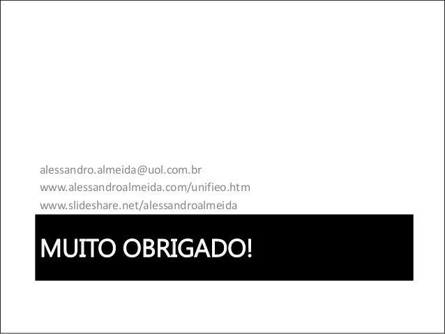 MUITO OBRIGADO! alessandro.almeida@uol.com.br www.alessandroalmeida.com/unifieo.htm www.slideshare.net/alessandroalmeida