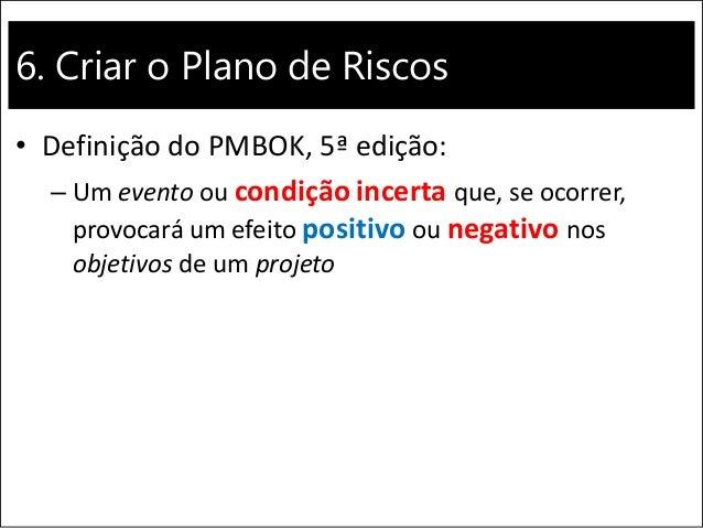 6. Criar o Plano de Riscos • Definição do PMBOK, 5ª edição: – Um evento ou condição incerta que, se ocorrer, provocará um ...
