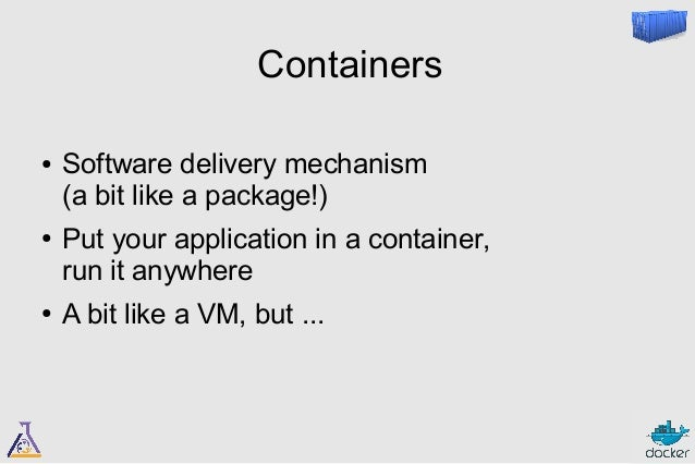 I have four words for you  ● CONTAINERS boot faster  (than VMs)  ● CONTAINERS have less overhead  (more consolidation)  ● ...
