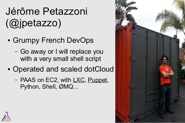 Jérôme Petazzoni  (@jpetazzo)  ● Grumpy French DevOps  – Go away or I will replace you  with a very small shell script  ● ...