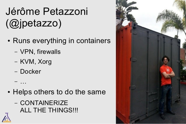 Jérôme Petazzoni  (@jpetazzo)  ● Runs everything in containers  – VPN, firewalls  – KVM, Xorg  – Docker  – …  ● Helps othe...