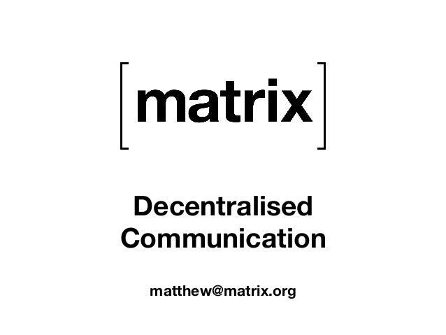 Decentralised  Communication  matthew@matrix.org
