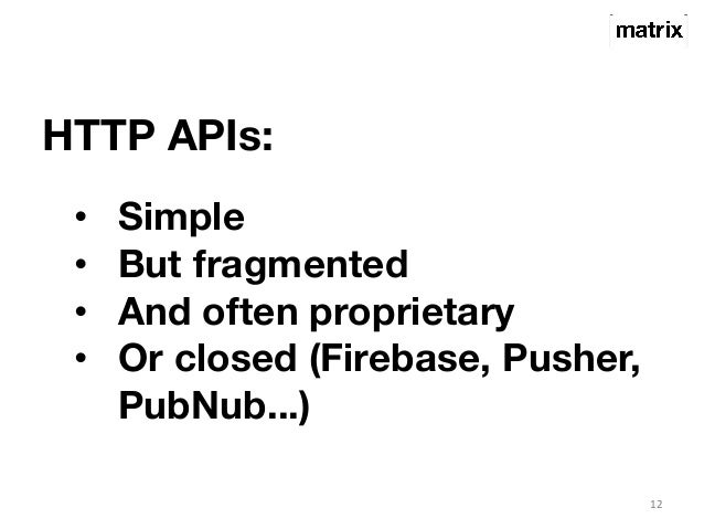 HTTP APIs:  12  • Simple  • But fragmented  • And often proprietary  • Or closed (Firebase, Pusher,  PubNub...)