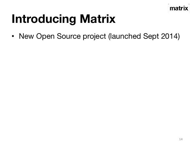 Introducing Matrix  • New Open Source project (launched Sept 2014)  14
