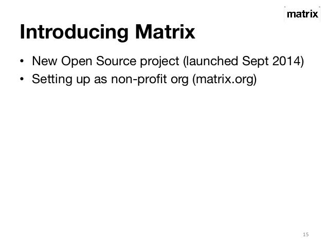 Introducing Matrix  • New Open Source project (launched Sept 2014)  • Setting up as non-profit org (matrix.org)  15
