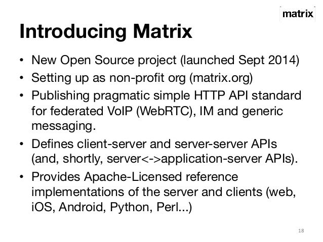Introducing Matrix  • New Open Source project (launched Sept 2014)  • Setting up as non-profit org (matrix.org)  • Publish...