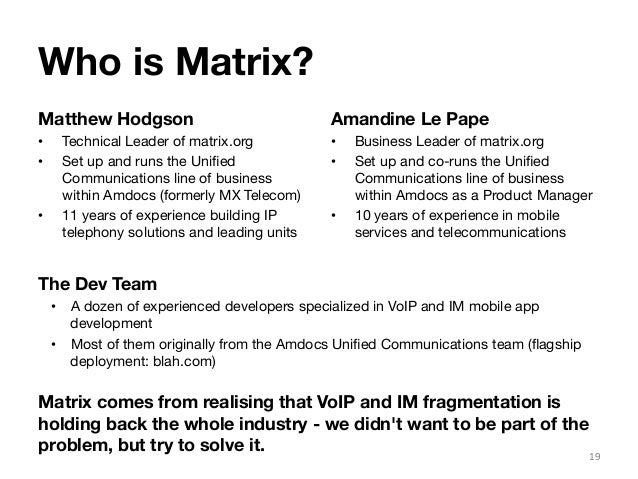 Who is Matrix?  Matthew Hodgson  • Technical Leader of matrix.org  • Set up and runs the Unified  Communications line of b...