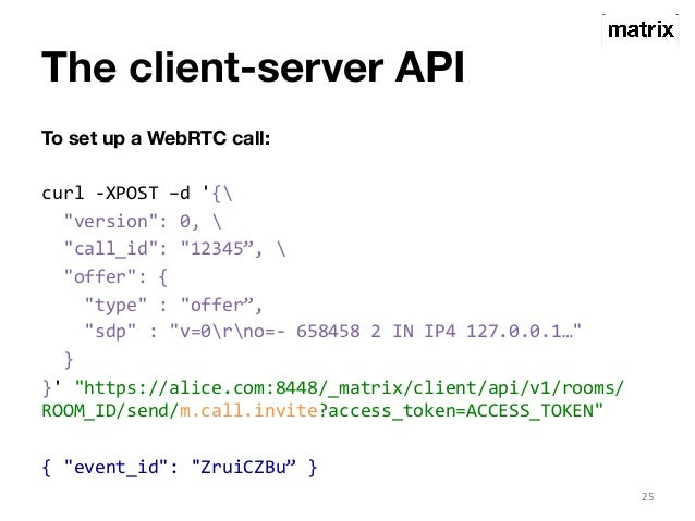 """The client-server API  To set up a WebRTC call:  curl  -‐XPOST  –d  '{  """"version"""":  0,    """"call_id"""":  """"12345"""",    """"offer""""..."""