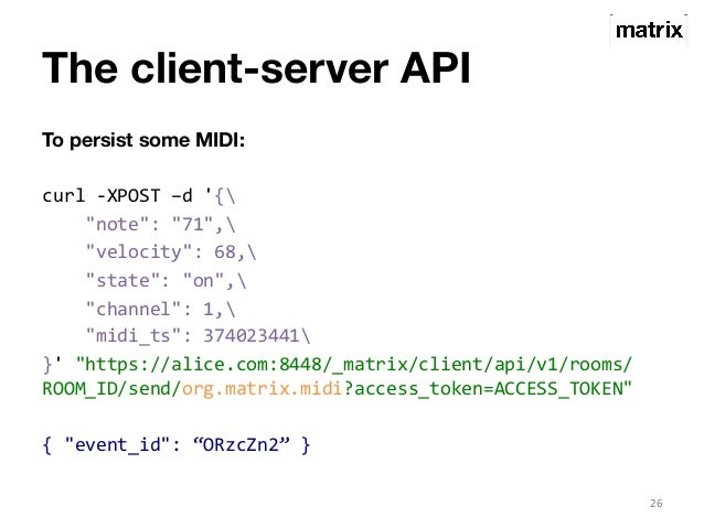 """The client-server API  To persist some MIDI:  curl  -‐XPOST  –d  '{  """"note"""":  """"71"""",  """"velocity"""":  68,  """"state"""":  """"on"""",  """"..."""