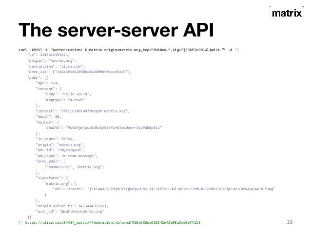 "The server-server API  curl  –XPOST  –H  'Authorization:  X-‐Matrix  origin=matrix.org,key=""898be4…"",sig=""j7JXfIcPFDWl1pd..."