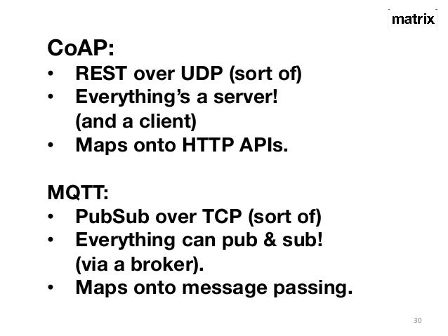 30  CoAP:  • REST over UDP (sort of)  • Everything's a server!  (and a client)  • Maps onto HTTP APIs.  MQTT:  • PubSub ov...