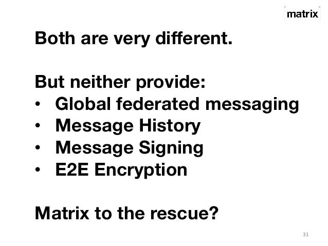 31  Both are very different.  But neither provide:  • Global federated messaging  • Message History  • Message Signing  • ...