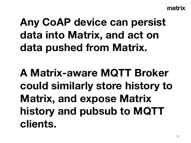 33  Any CoAP device can persist  data into Matrix, and act on  data pushed from Matrix.  A Matrix-aware MQTT Broker  could...