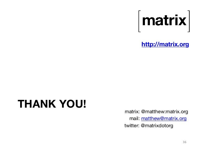 THANK YOU!  http://matrix.org  matrix: @matthew:matrix.org  mail: matthew@matrix.org  twitter: @matrixdotorg  36