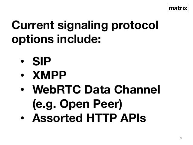 Current signaling protocol  options include:  9  • SIP  • XMPP  • WebRTC Data Channel  (e.g. Open Peer)  • Assorted HTTP A...