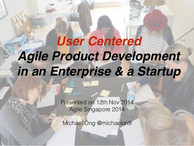 User Centered Agile Product Development in an Enterprise & a Startup Presented on 12th Nov 2014 Agile Singapore 2014 Micha...