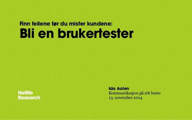 Finn feilene før du mister kundene:  Bli en brukertester  Ida Aalen  Kommunikasjon på sitt beste  13. november 2014
