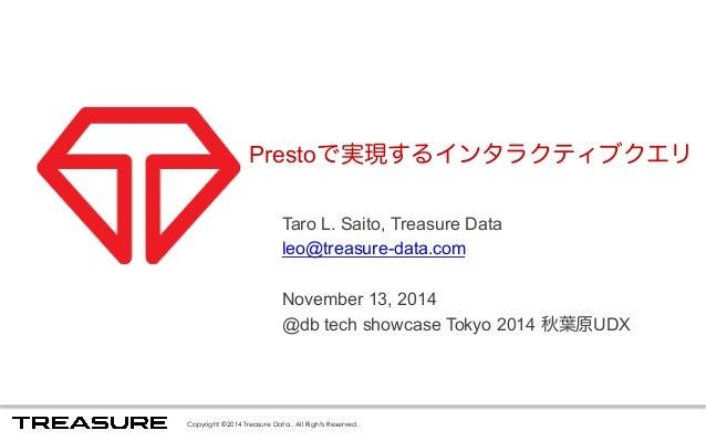 Prestoで実現するインタラクティブクエリ  Taro L. Saito, Treasure Data  leo@treasure-data.com  November 13, 2014  @db tech showcase Tokyo 20...