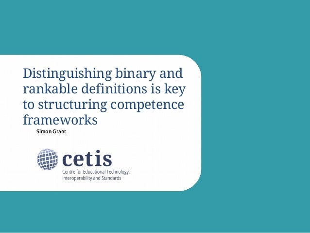 Simon Grant Distinguishing binary and rankable definitions is key to structuring competence frameworks