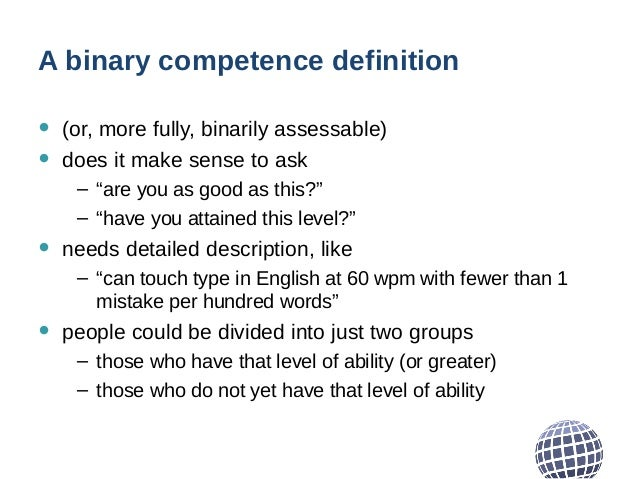 """A binary competence definition • (or, more fully, binarily assessable) • does it make sense to ask – """"are you as good as t..."""