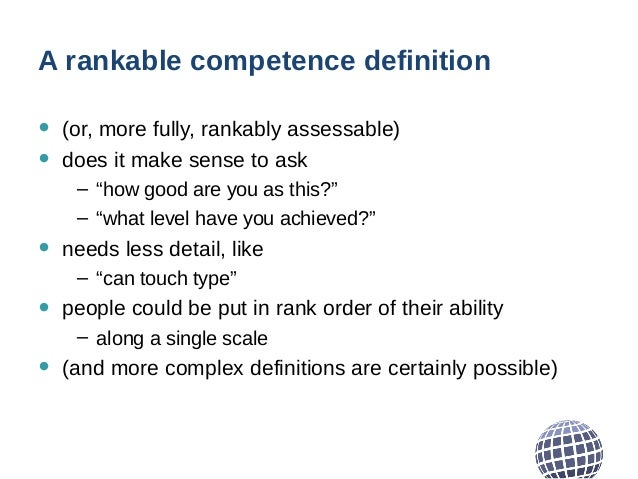 """A rankable competence definition • (or, more fully, rankably assessable) • does it make sense to ask – """"how good are you a..."""