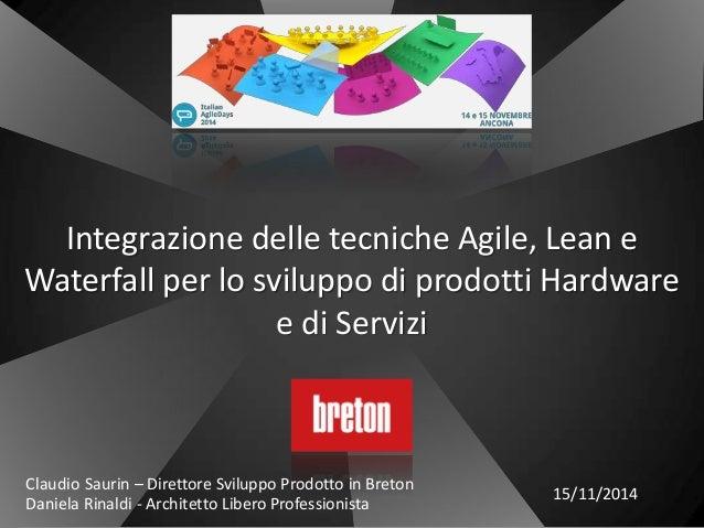 Integrazione delle tecniche Agile, Lean e Waterfall per lo sviluppo di prodotti Hardware e di Servizi Claudio Saurin – Dir...