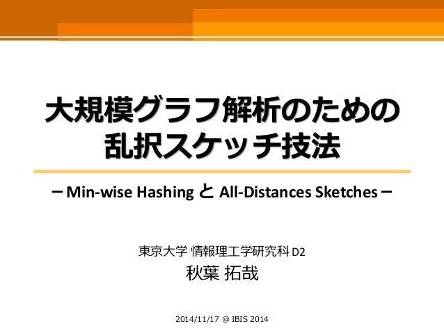大規模グラフ解析のための 乱択スケッチ技法  -Min-wise Hashing とAll-DistancesSketches-  東京大学情報理工学研究科D2  秋葉拓哉  2014/11/17 @ IBIS 2014