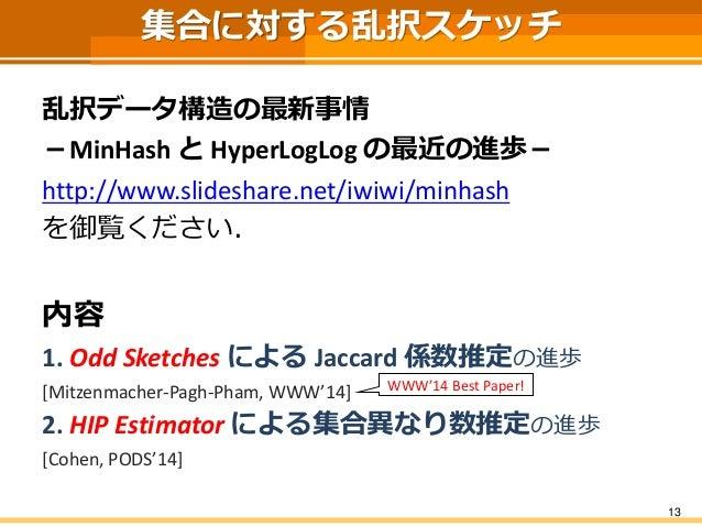 集合に対する乱択スケッチ  乱択データ構造の最新事情  -MinHashとHyperLogLogの最近の進歩-  http://www.slideshare.net/iwiwi/minhash  を御覧ください.  内容  1. Odd Ske...