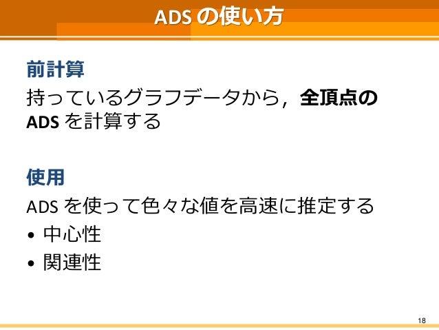 ADSの使い方  前計算  持っているグラフデータから,全頂点の ADSを計算する  使用  ADS を使って色々な値を高速に推定する  •中心性  •関連性  18