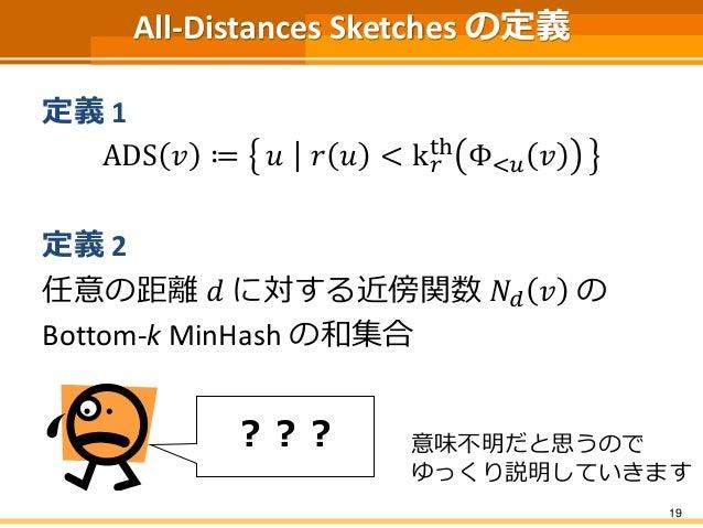 All-Distances Sketches の定義  定義1  ADS 푣 ≔ 푢 푟 푢 < k푟  th Φ<푢 푣  定義2  任意の距離푑 に対する近傍関数푁푑 푣 の  Bottom-k MinHash の和集合  19  ??? ...
