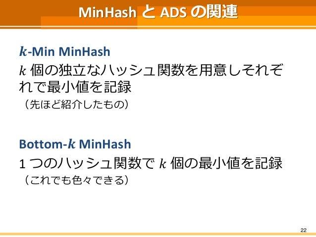 MinHashとADS の関連  풌-Min MinHash  푘個の独立なハッシュ関数を用意しそれぞ れで最小値を記録  (先ほど紹介したもの)  Bottom-풌MinHash  1 つのハッシュ関数で푘個の最小値を記録  (これでも色々で...