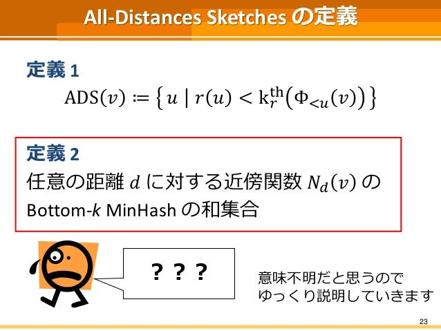 All-Distances Sketches の定義  定義1  ADS 푣 ≔ 푢 푟 푢 < k푟  th Φ<푢 푣  定義2  任意の距離푑 に対する近傍関数푁푑 푣 の  Bottom-k MinHash の和集合  23  ??? ...
