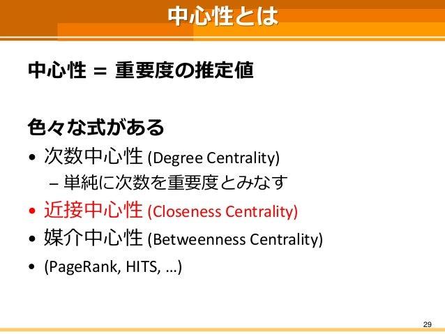 中心性とは  中心性=重要度の推定値  色々な式がある  •次数中心性(Degree Centrality)  –単純に次数を重要度とみなす  •近接中心性(Closeness Centrality)  •媒介中心性(BetweennessCe...