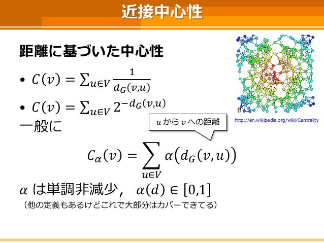 近接中心性  距離に基づいた中心性  •퐶푣=Σ푢∈푉 1 푑퐺푣,푢  •퐶푣=Σ푢∈푉2−푑퐺푣,푢  一般に  퐶훼푣= 푢∈푉 훼푑퐺푣,푢  훼は単調非減少,훼푑∈0,1  (他の定義もあるけどこれで大部分はカバーできてる)  푢から...