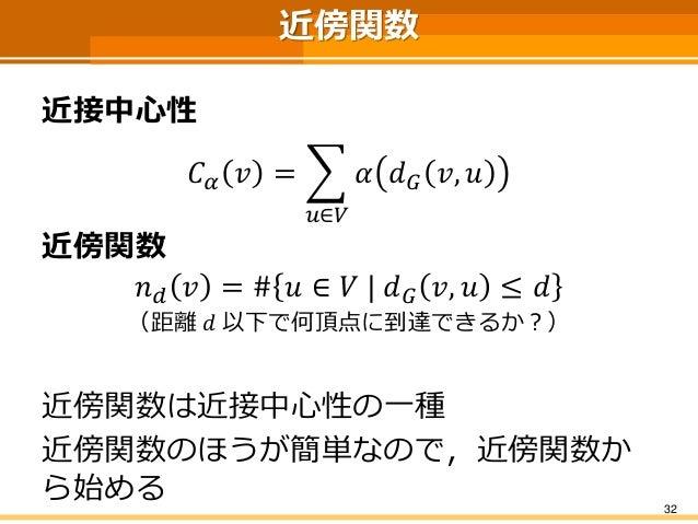 近傍関数  近接中心性  퐶훼푣= 푢∈푉 훼푑퐺푣,푢  近傍関数  푛푑푣=#푢∈푉|푑퐺푣,푢≤푑  (距離푑以下で何頂点に到達できるか?)  近傍関数は近接中心性の一種  近傍関数のほうが簡単なので,近傍関数か ら始める  32