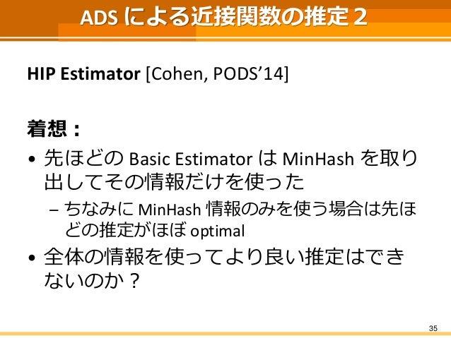 ADS による近接関数の推定2  HIP Estimator [Cohen, PODS'14]  着想:  •先ほどのBasic EstimatorはMinHashを取り 出してその情報だけを使った  –ちなみにMinHash情報のみを使う場合...