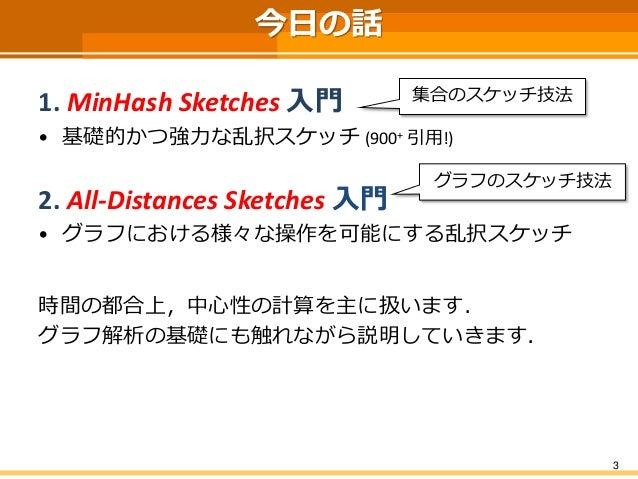 3  今日の話  1. MinHashSketches入門  •基礎的かつ強力な乱択スケッチ(900+引用!)  2. All-Distances Sketches 入門  •グラフにおける様々な操作を可能にする乱択スケッチ  時間の都合上,中...