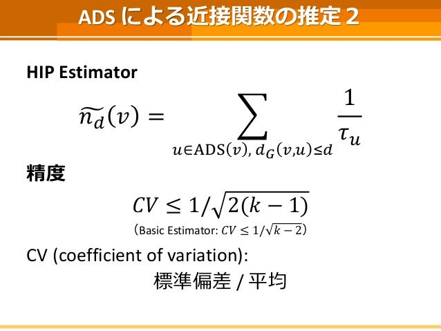ADS による近接関数の推定2  HIP Estimator  푛푑푣= 푢∈ADS푣,푑퐺푣,푢≤푑 1 휏푢  精度  퐶푉≤1/2(푘−1)  (Basic Estimator: 퐶푉≤1/푘−2)  CV (coefficient of...