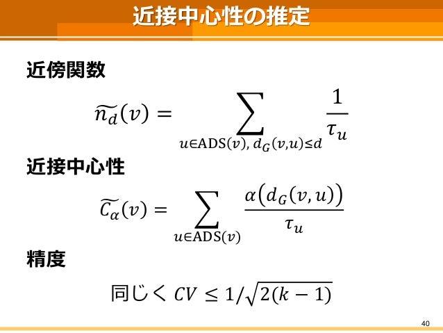 近接中心性の推定  近傍関数  푛푑푣= 푢∈ADS푣,푑퐺푣,푢≤푑 1 휏푢  近接中心性  퐶훼푣= 푢∈ADS(푣) 훼푑퐺푣,푢 휏푢  精度  同じく퐶푉≤1/2(푘−1)  40