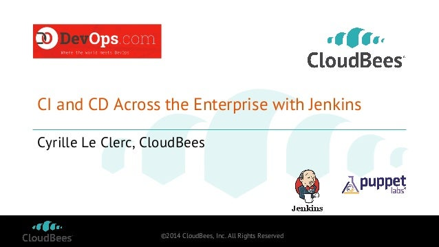 CI and CD Across the Enterprise with Jenkins  Cyrille Le Clerc, CloudBees  ©2014 CloudBees, Inc. All Rights Reserved