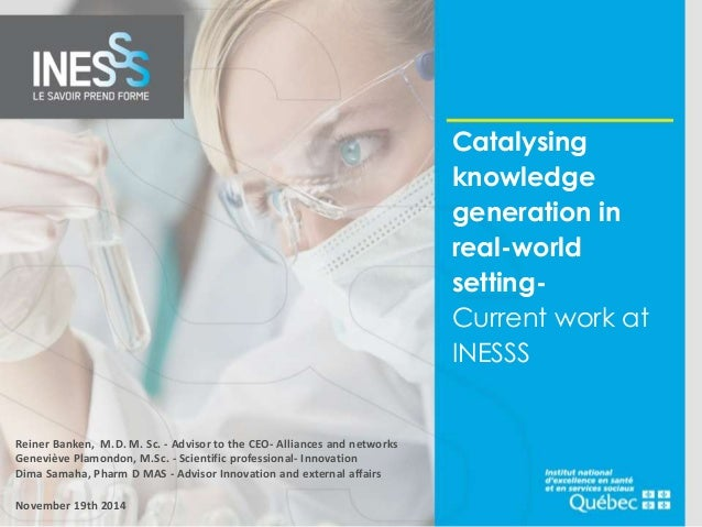 Catalysing  knowledge  generation in  real-world  setting-  Current work at  INESSS  Reiner Banken, M.D. M. Sc. - Advisor ...