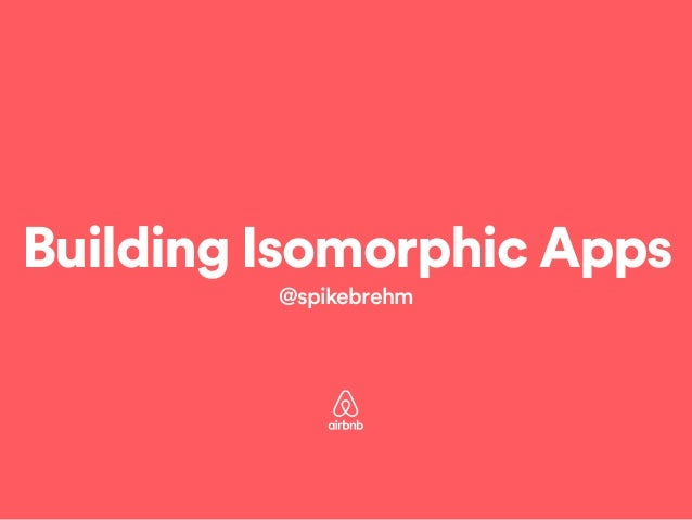 Building Isomorphic Apps  @spikebrehm