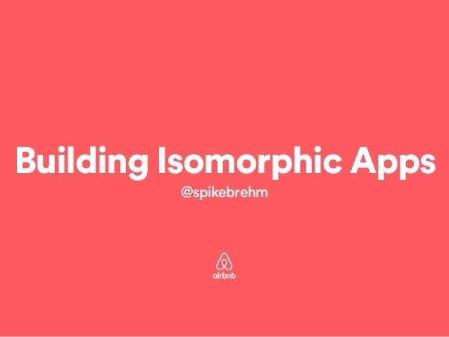 Building Isomorphic Apps  @spikebrehm