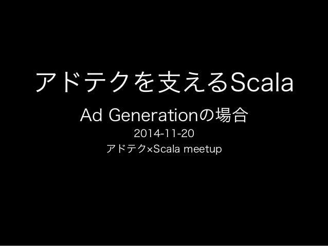 アドテクを支えるScala  Ad Generationの場合  2014-11-20  アドテク×Scala meetup