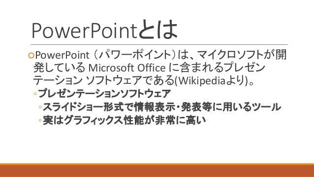 PowerPointとは  ○PowerPoint (パワーポイント)は、マイクロソフトが開 発しているMicrosoft Office に含まれるプレゼン テーションソフトウェアである(Wikipediaより)。  ◦プレゼンテーションソフト...